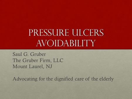 Pressure Ulcers Avoidability Saul G. Gruber The Gruber Firm, LLC Mount Laurel, NJ Advocating for the dignified care of the elderly.