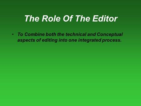 The Role Of The Editor To Combine both the technical and Conceptual aspects of editing into one integrated process.