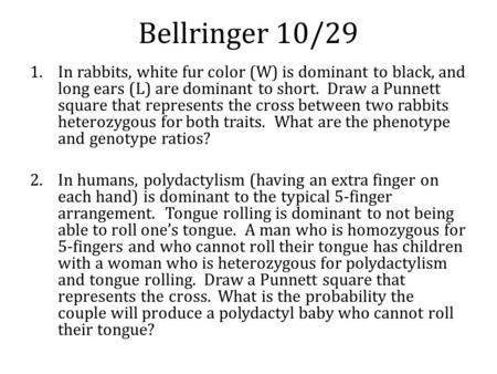 Bellringer 10/29 1.In rabbits, white fur color (W) is dominant to black, and long ears (L) are dominant to short. Draw a Punnett square that represents.