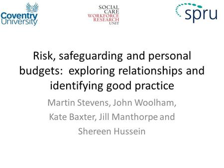 Risk, safeguarding and personal budgets: exploring relationships and identifying good practice Martin Stevens, John Woolham, Kate Baxter, Jill Manthorpe.