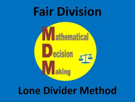 Fair Division Lone Divider Method. Lone Divider method The Lone Divider Method is a fair division scheme that can be used to divide a bounty between three.