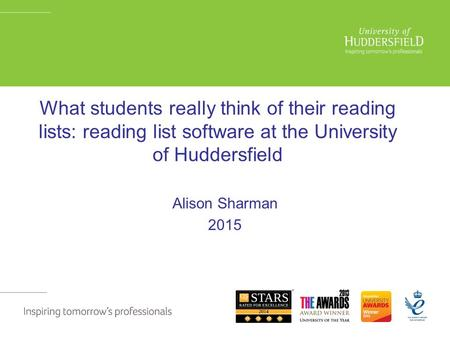 What students really think of their reading lists: reading list software at the University of Huddersfield Alison Sharman 2015.