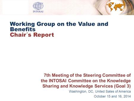 Working Group on the Value and Benefits Chair´s Report 7th Meeting of the Steering Committee of the INTOSAI Committee on the Knowledge Sharing and Knowledge.