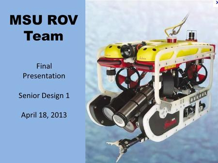 MSU ROV Team Final Presentation Senior Design 1 April 18, 2013.