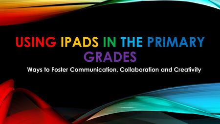 USING <strong>IPADS</strong> IN THE PRIMARY GRADES Ways to Foster Communication, Collaboration and Creativity.
