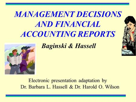 MANAGEMENT DECISIONS AND FINANCIAL ACCOUNTING REPORTS Baginski & Hassell Electronic presentation adaptation by Dr. Barbara L. Hassell & Dr. Harold O. Wilson.