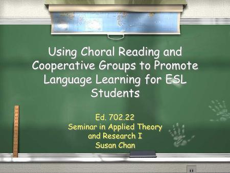 Using Choral Reading and Cooperative Groups to Promote Language Learning for ESL Students Ed. 702.22 Seminar in Applied Theory and Research I Susan Chan.
