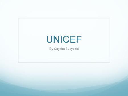UNICEF By Sayoko Sueyoshi. What is UNICEF? United International Children's Fund Provides long-term humanitarian and developmental assistance to children,