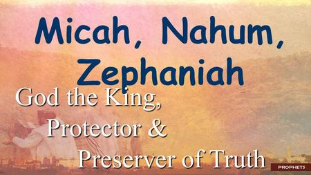 Micah, Nahum, Zephaniah God the King, Protector & Preserver of Truth.