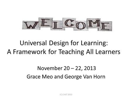 Universal Design for Learning: A Framework for Teaching All Learners November 20 – 22, 2013 Grace Meo and George Van Horn (C) CAST 2013.