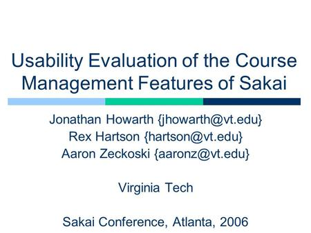 Usability Evaluation of the Course Management Features of Sakai Jonathan Howarth Rex Hartson Aaron Zeckoski