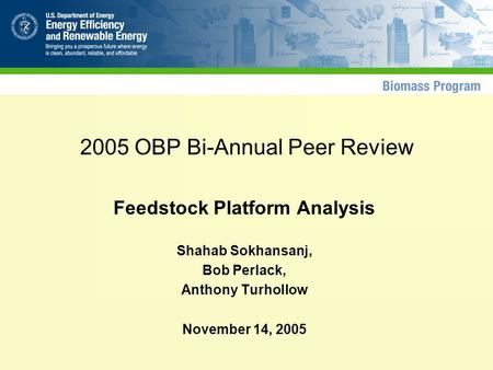 2005 OBP Bi-Annual Peer Review Feedstock Platform Analysis Shahab Sokhansanj, Bob Perlack, Anthony Turhollow November 14, 2005.
