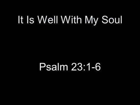 It Is Well With My Soul Psalm 23:1-6. Introduction Song followed a tragedy –H.G. lost four children in a shipwreck, only his wife survived –Telegraphed.