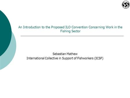 An Introduction to the Proposed ILO Convention Concerning Work in the Fishing Sector Sebastian Mathew International Collective in Support of Fishworkers.