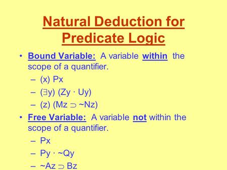 Natural Deduction for Predicate Logic Bound Variable: A variable within the scope of a quantifier. – (x) Px – (  y) (Zy · Uy) – (z) (Mz  ~Nz) Free Variable: