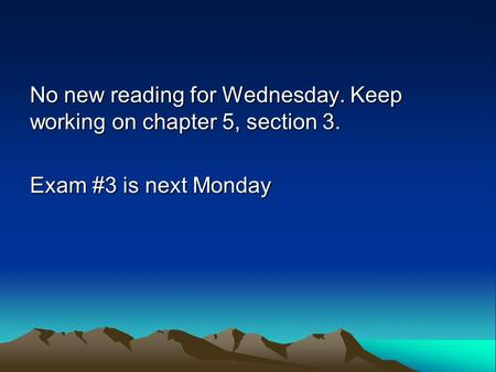 No new reading for Wednesday. Keep working on chapter 5, section 3. Exam #3 is next Monday.