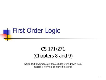 1 First Order Logic CS 171/271 (Chapters 8 and 9) Some text and images in these slides were drawn from Russel & Norvig's published material.