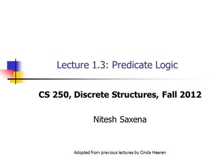 Lecture 1.3: Predicate Logic CS 250, Discrete Structures, Fall 2012 Nitesh Saxena Adopted from previous lectures by Cinda Heeren.