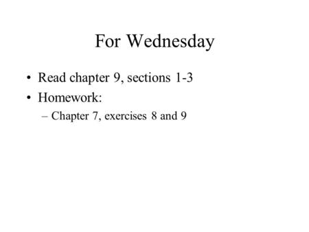 For Wednesday Read chapter 9, sections 1-3 Homework: –Chapter 7, exercises 8 and 9.