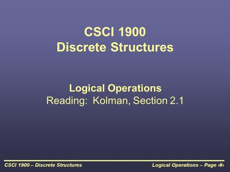 Logical Operations – Page 1CSCI 1900 – Discrete Structures CSCI 1900 Discrete Structures Logical Operations Reading: Kolman, Section 2.1.