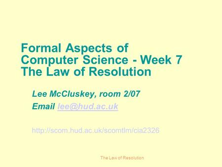 The Law of Resolution Formal Aspects of Computer Science - Week 7 The Law of Resolution Lee McCluskey, room 2/07