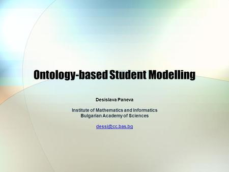 Ontology-based Student Modelling Desislava Paneva Institute of Mathematics and Informatics Bulgarian Academy of Sciences