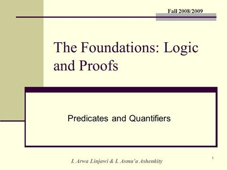 Fall 2008/2009 I. Arwa Linjawi & I. Asma'a Ashenkity 1 The Foundations: Logic and Proofs Predicates and Quantifiers.