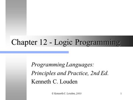 © Kenneth C. Louden, 20031 Chapter 12 - Logic Programming Programming Languages: Principles and Practice, 2nd Ed. Kenneth C. Louden.