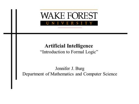 "Artificial Intelligence ""Introduction to Formal Logic"" Jennifer J. Burg Department of Mathematics and Computer Science."