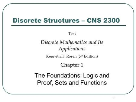 1 Discrete Structures – CNS 2300 Text Discrete Mathematics and Its Applications Kenneth H. Rosen (5 th Edition) Chapter 1 The Foundations: Logic and Proof,