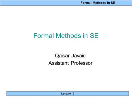 Formal Methods in SE Lecture 16 Formal Methods in SE Qaisar Javaid Assistant Professor.
