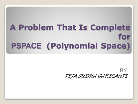 A Problem That Is Complete for PSPACE (Polynomial Space) BY TEJA SUDHA GARIGANTI.