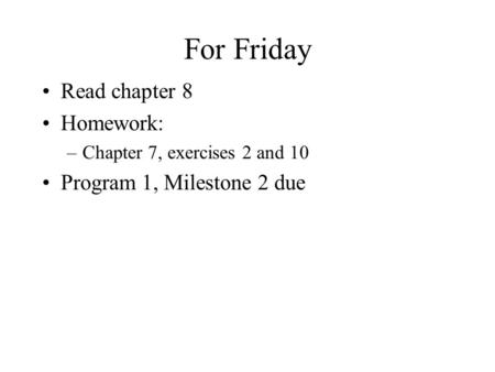 For Friday Read chapter 8 Homework: –Chapter 7, exercises 2 and 10 Program 1, Milestone 2 due.