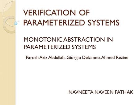 VERIFICATION OF PARAMETERIZED SYSTEMS MONOTONIC ABSTRACTION IN PARAMETERIZED SYSTEMS NAVNEETA NAVEEN PATHAK Parosh Aziz Abdullah, Giorgio Delzanno, Ahmed.