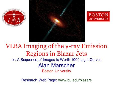 VLBA Imaging of the γ -ray Emission Regions in Blazar Jets or: A Sequence of Images is Worth 1000 Light Curves Alan Marscher Boston University Research.