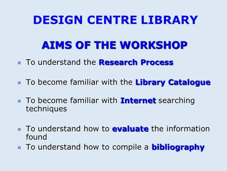 AIMS OF THE WORKSHOP To understand the Research Process To understand the Research Process To become familiar with the Library Catalogue To become familiar.