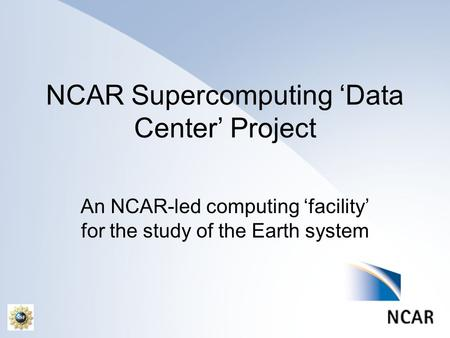NCAR Supercomputing 'Data Center' Project An NCAR-led computing 'facility' for the study of the Earth system.