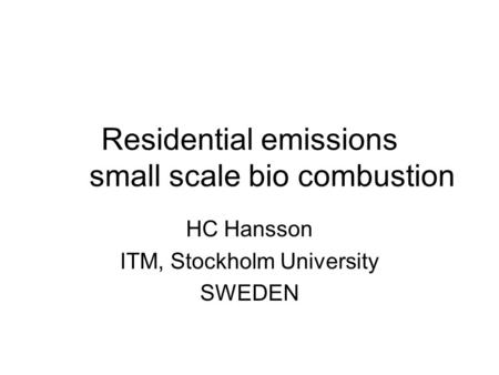 Residential emissions small scale bio combustion HC Hansson ITM, Stockholm University SWEDEN.
