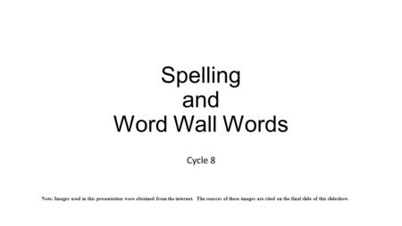 Spelling and Word Wall Words Cycle 8 Note: Images used in this presentation were obtained from the internet. The sources of these images are cited on the.