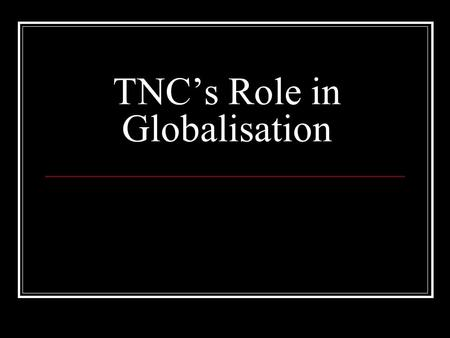 TNC's Role in Globalisation. TNC's Transnational Corporations A firm that has the power to coordinate and control operations in more than one country,