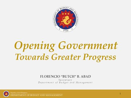 "FLORENCIO ""BUTCH"" B. ABAD Secretary Department of Budget and Management Opening Government Towards Greater Progress 1."