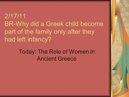 2/17/11 BR-Why did a Greek child become part of the family only after they had left infancy? Today: The Role of Women in Ancient Greece.