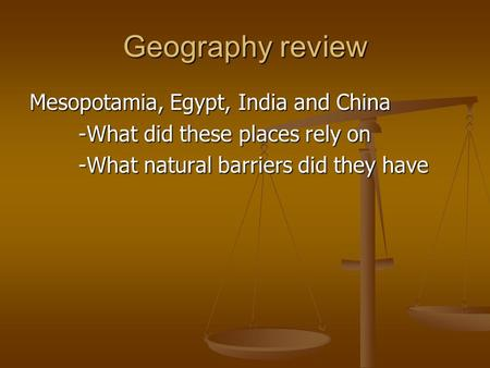 Geography review Mesopotamia, Egypt, India and China -What did these places rely on -What natural barriers did they have.