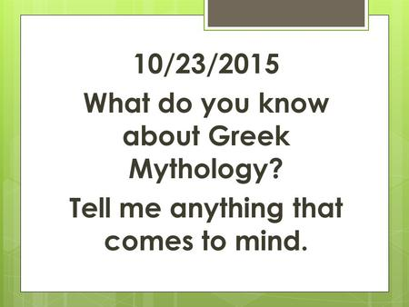 10/23/2015 What do you know about Greek Mythology? Tell me anything that comes to mind.