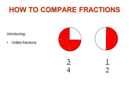 Introducing: Unlike fractions HOW TO COMPARE FRACTIONS 3434 1212.