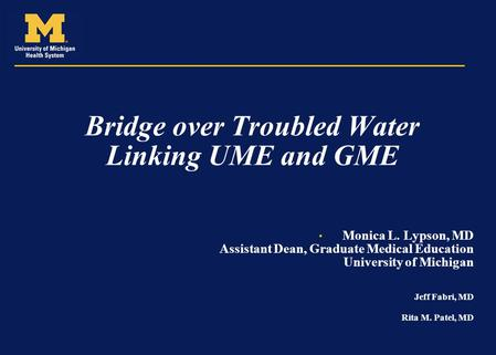 Bridge over Troubled Water Linking UME and GME Monica L. Lypson, MD Assistant Dean, Graduate Medical Education University of Michigan Jeff Fabri, MD Rita.