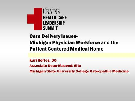 Care Delivery Issues- Michigan Physician Workforce and the Patient Centered Medical Home Kari Hortos, DO Associate Dean-Macomb Site Michigan State University.