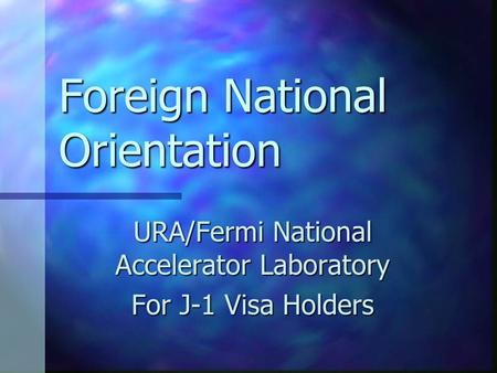 Foreign National Orientation URA/Fermi National Accelerator Laboratory For J-1 Visa Holders.