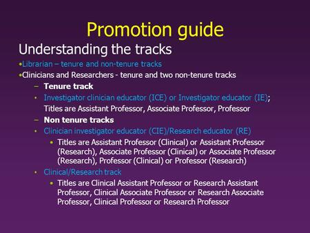Promotion guide Understanding the tracks Librarian – tenure and non-tenure tracks Clinicians and Researchers - tenure and two non-tenure tracks –Tenure.
