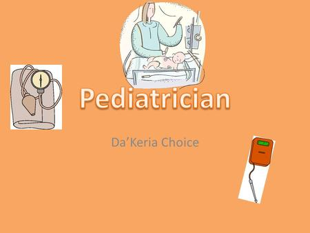Da'Keria Choice. Job Description Pediatricians are doctors who care for children birth to early adulthood specializing in diseases and aliments specific.